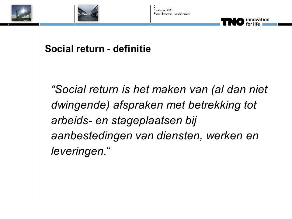 3 oktober 2011 Peter Brouwer - social return 2 Social return - definitie Social return is het maken van (al dan niet dwingende) afspraken met betrekking tot arbeids- en stageplaatsen bij aanbestedingen van diensten, werken en leveringen.
