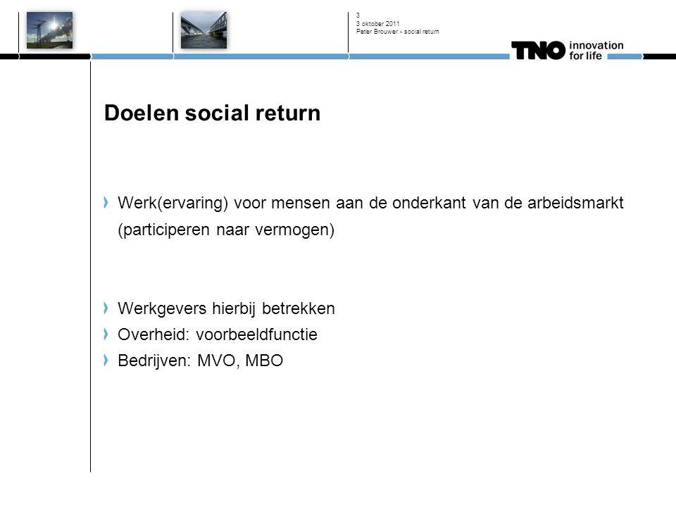 3 oktober 2011 Peter Brouwer - social return 3 Doelen social return Werk(ervaring) voor mensen aan de onderkant van de arbeidsmarkt (participeren naar vermogen) Werkgevers hierbij betrekken Overheid: voorbeeldfunctie Bedrijven: MVO, MBO