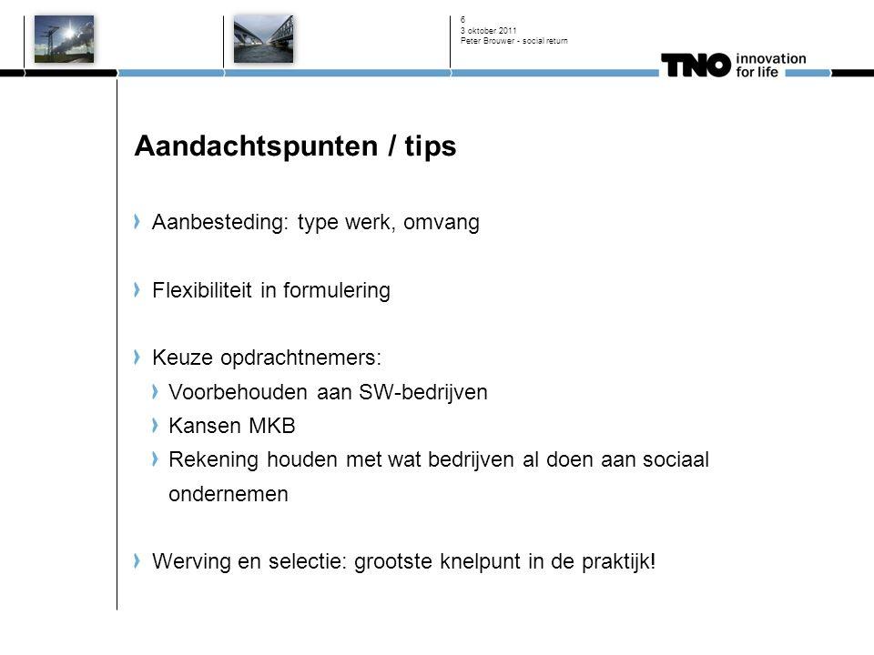 3 oktober 2011 Peter Brouwer - social return 6 Aandachtspunten / tips Aanbesteding: type werk, omvang Flexibiliteit in formulering Keuze opdrachtnemer