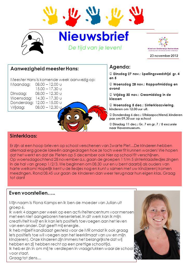 Aanwezigheid meester Hans: Meester Hans is komende week aanwezig op: Maandag: 08.00 – 12.00 u 15.00 – 17.30 u Dinsdag: 08.00 – 12.30 u Woensdag: 14.30 – 17.30 u Donderdag: 12.00 – 15.00 u Vrijdag: 08.00 – 12.30 u Nieuwsbrief 23 november 2012 Agenda: Dinsdag 27 nov.: Spellingswedstrijd gr.