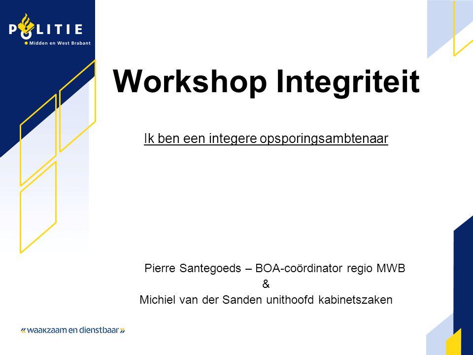 Workshop Integriteit Ik ben een integere opsporingsambtenaar Pierre Santegoeds – BOA-coördinator regio MWB & Michiel van der Sanden unithoofd kabinets