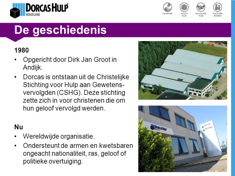 De geschiedenis 1980 Opgericht door Dirk Jan Groot in Andijk. Dorcas is ontstaan uit de Christelijke Stichting voor Hulp aan Gewetens- vervolgden (CSH