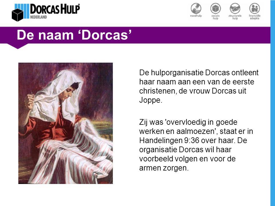 De naam 'Dorcas' De hulporganisatie Dorcas ontleent haar naam aan een van de eerste christenen, de vrouw Dorcas uit Joppe. Zij was 'overvloedig in goe