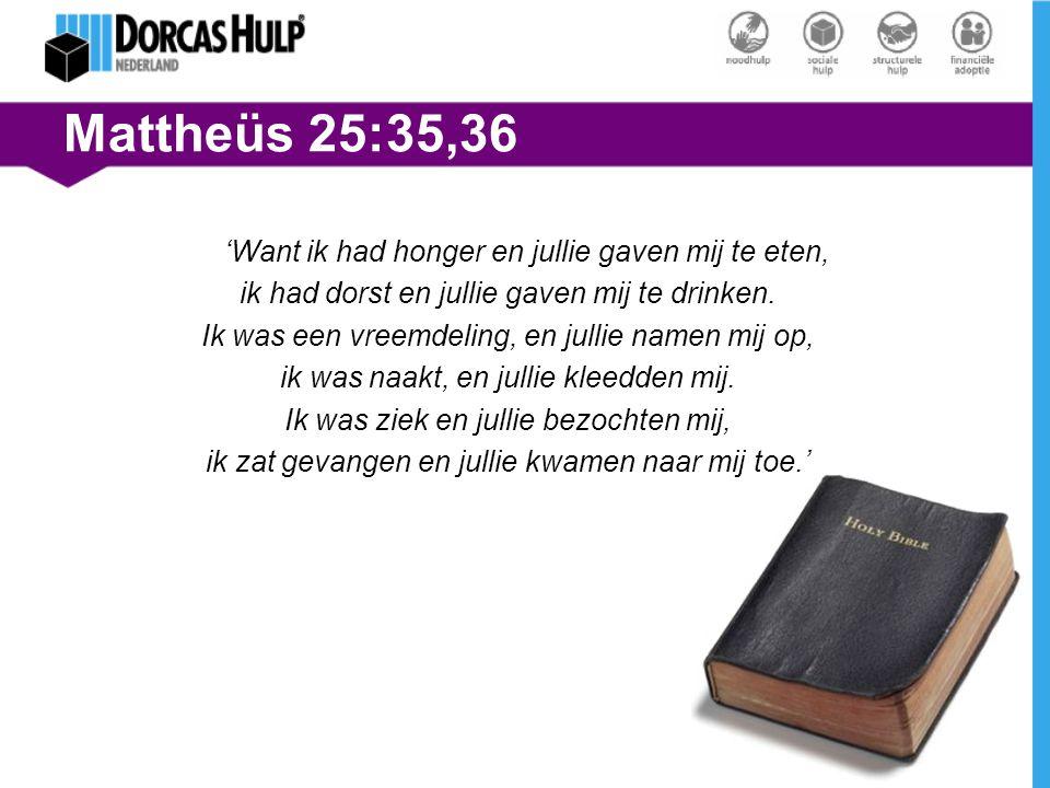 Mattheüs 25:35,36 'Want ik had honger en jullie gaven mij te eten, ik had dorst en jullie gaven mij te drinken. Ik was een vreemdeling, en jullie name