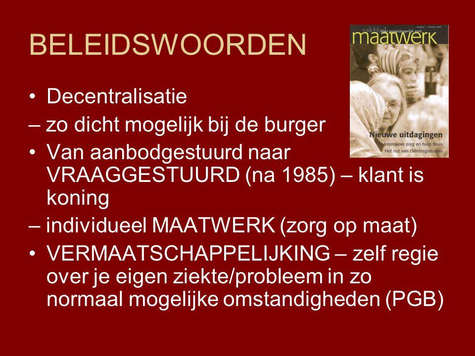 BELEIDSWOORDEN Decentralisatie – zo dicht mogelijk bij de burger Van aanbodgestuurd naar VRAAGGESTUURD (na 1985) – klant is koning – individueel MAATW