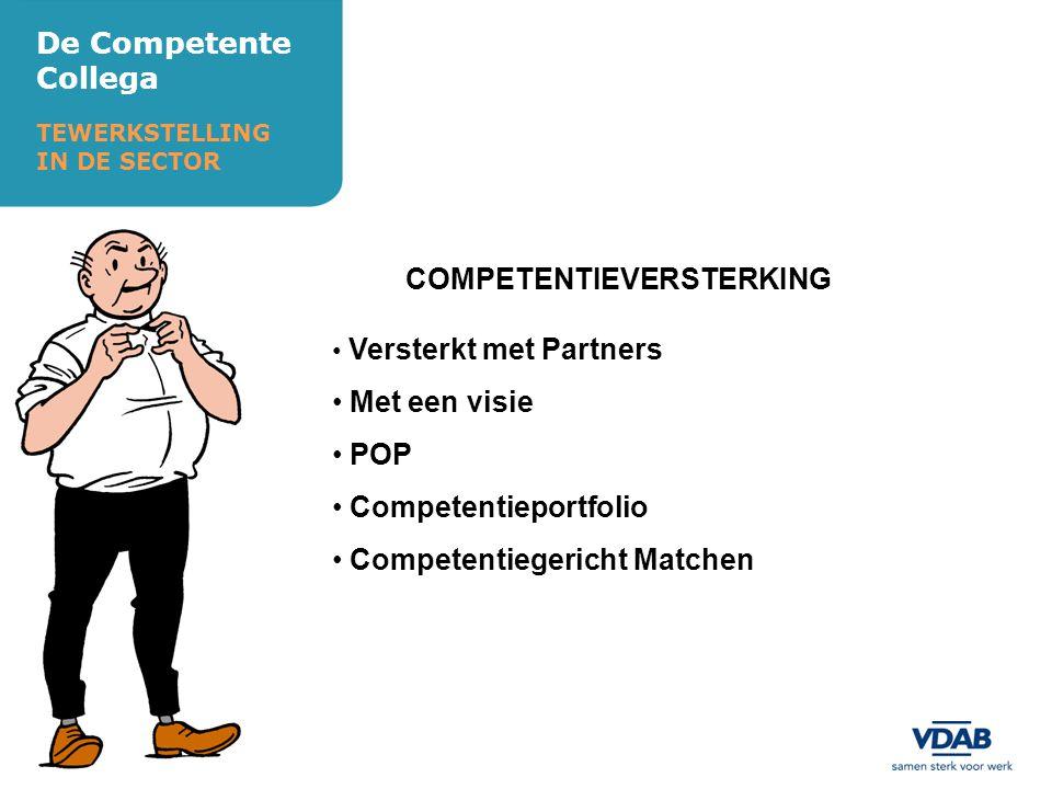 De Competente Collega TEWERKSTELLING IN DE SECTOR COMPETENTIEVERSTERKING Versterkt met Partners Met een visie POP Competentieportfolio Competentiegericht Matchen