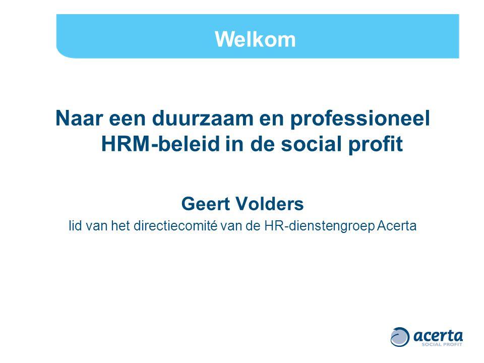 Naar een duurzaam en professioneel HRM-beleid in de social profit Geert Volders lid van het directiecomité van de HR-dienstengroep Acerta Welkom
