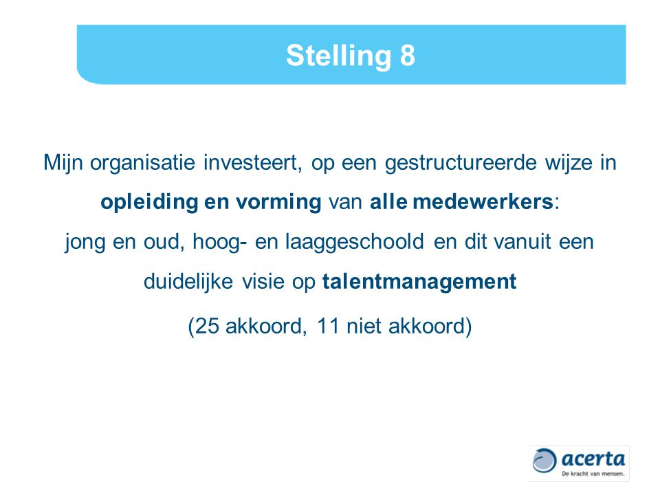 Stelling 8 Mijn organisatie investeert, op een gestructureerde wijze in opleiding en vorming van alle medewerkers: jong en oud, hoog- en laaggeschoold en dit vanuit een duidelijke visie op talentmanagement (25 akkoord, 11 niet akkoord)