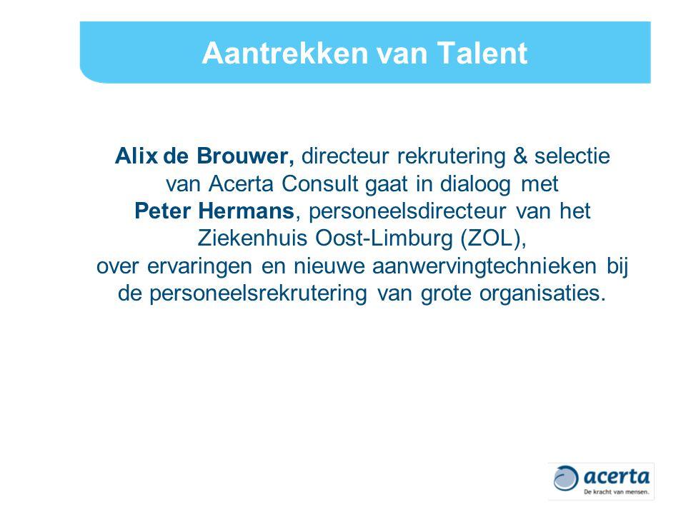 Aantrekken van Talent Alix de Brouwer, directeur rekrutering & selectie van Acerta Consult gaat in dialoog met Peter Hermans, personeelsdirecteur van het Ziekenhuis Oost-Limburg (ZOL), over ervaringen en nieuwe aanwervingtechnieken bij de personeelsrekrutering van grote organisaties.