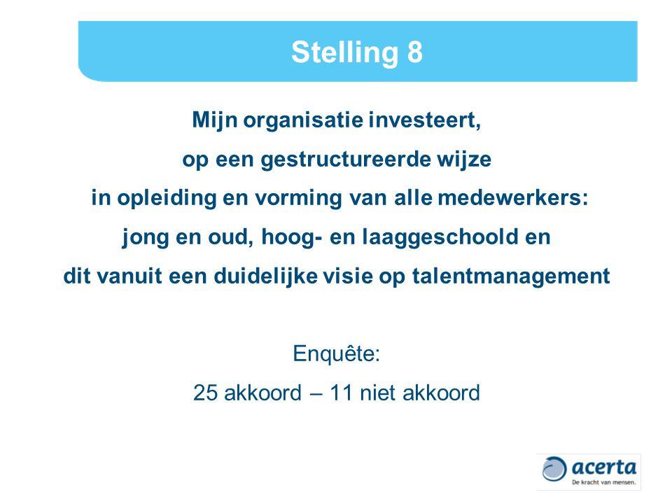 Stelling 8 Mijn organisatie investeert, op een gestructureerde wijze in opleiding en vorming van alle medewerkers: jong en oud, hoog- en laaggeschoold en dit vanuit een duidelijke visie op talentmanagement Enquête: 25 akkoord – 11 niet akkoord