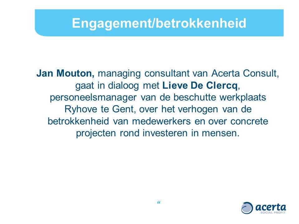 Engagement/betrokkenheid Jan Mouton, managing consultant van Acerta Consult, gaat in dialoog met Lieve De Clercq, personeelsmanager van de beschutte werkplaats Ryhove te Gent, over het verhogen van de betrokkenheid van medewerkers en over concrete projecten rond investeren in mensen.