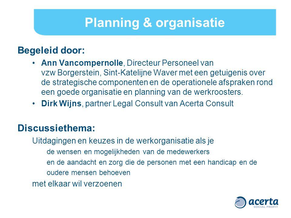 Planning & organisatie Begeleid door: Ann Vancompernolle, Directeur Personeel van vzw Borgerstein, Sint-Katelijne Waver met een getuigenis over de strategische componenten en de operationele afspraken rond een goede organisatie en planning van de werkroosters.