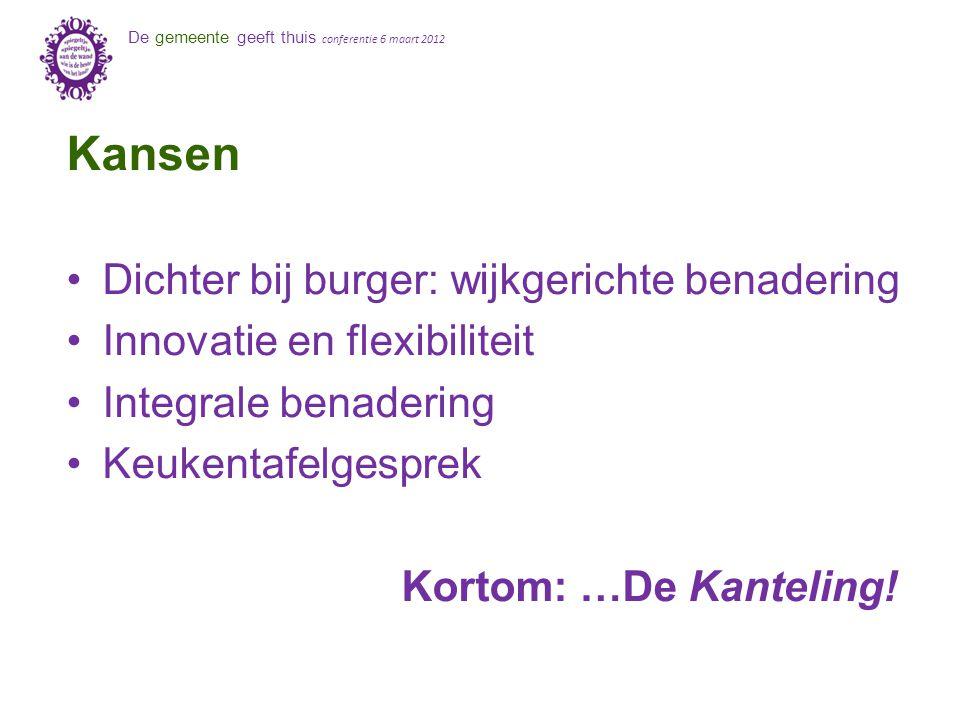 De gemeente geeft thuis conferentie 6 maart 2012 Kansen Dichter bij burger: wijkgerichte benadering Innovatie en flexibiliteit Integrale benadering Ke