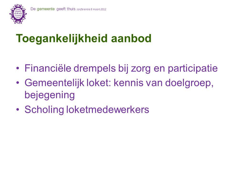 De gemeente geeft thuis conferentie 6 maart 2012 Toegankelijkheid aanbod Financiële drempels bij zorg en participatie Gemeentelijk loket: kennis van doelgroep, bejegening Scholing loketmedewerkers
