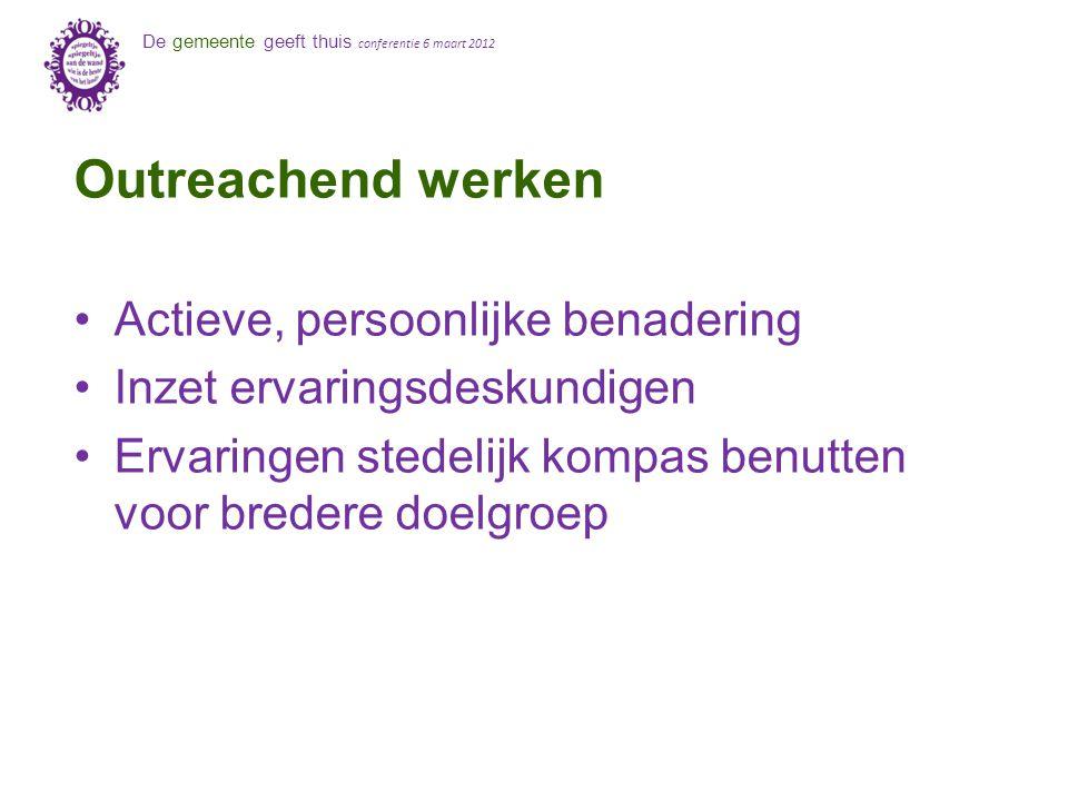 De gemeente geeft thuis conferentie 6 maart 2012 Outreachend werken Actieve, persoonlijke benadering Inzet ervaringsdeskundigen Ervaringen stedelijk kompas benutten voor bredere doelgroep
