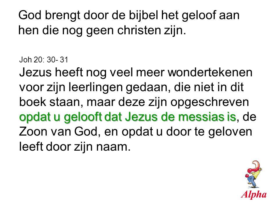 God brengt door de bijbel het geloof aan hen die nog geen christen zijn. Joh 20: 30- 31 opdat u gelooft dat Jezus de messias is Jezus heeft nog veel m