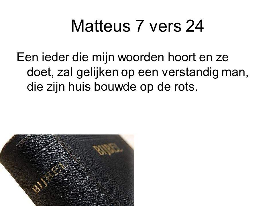 Matteus 7 vers 24 Een ieder die mijn woorden hoort en ze doet, zal gelijken op een verstandig man, die zijn huis bouwde op de rots.