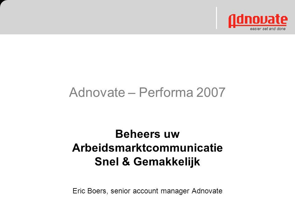 easier set and done Adnovate – Performa 2007 Beheers uw Arbeidsmarktcommunicatie Snel & Gemakkelijk Eric Boers, senior account manager Adnovate