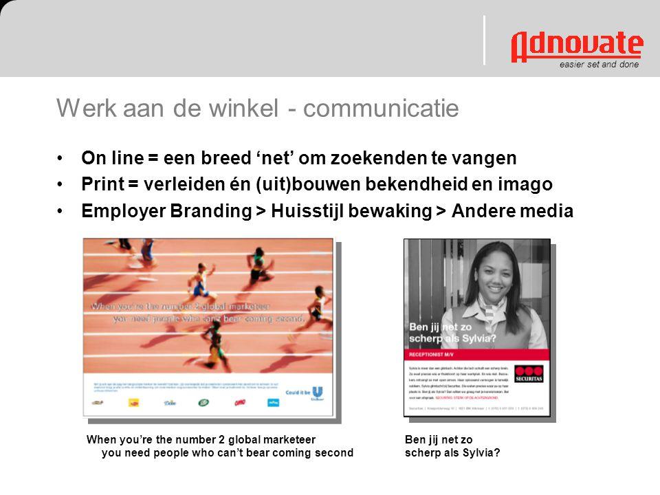easier set and done Werk aan de winkel - communicatie On line = een breed 'net' om zoekenden te vangen Print = verleiden én (uit)bouwen bekendheid en