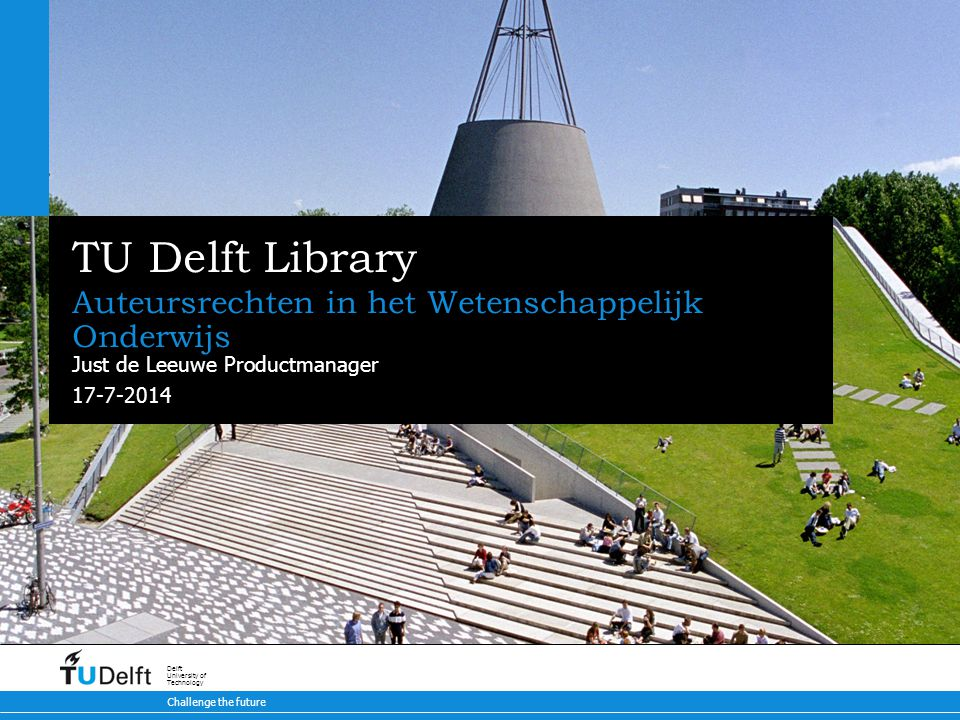 17-7-2014 Challenge the future Delft University of Technology TU Delft Library Auteursrechten in het Wetenschappelijk Onderwijs Just de Leeuwe Product