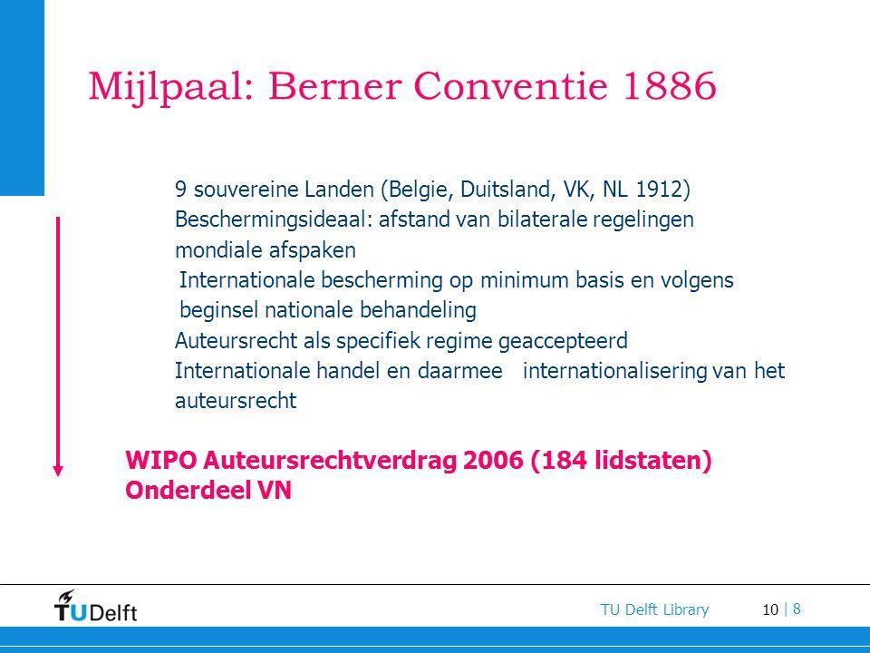 10 TU Delft Library | 8 Mijlpaal: Berner Conventie 1886 9 souvereine Landen (Belgie, Duitsland, VK, NL 1912) Beschermingsideaal: afstand van bilateral
