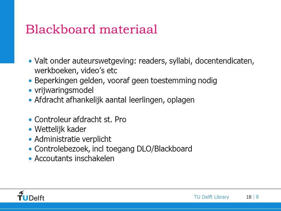 18 TU Delft Library | 8 Blackboard materiaal Valt onder auteurswetgeving: readers, syllabi, docentendicaten, werkboeken, video's etc Beperkingen gelde