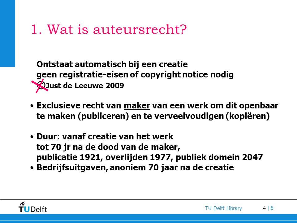 4 TU Delft Library | 8 1. Wat is auteursrecht? Ontstaat automatisch bij een creatie geen registratie-eisen of copyright notice nodig © Just de Leeuwe