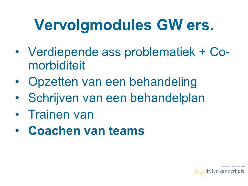 Vervolgmodules GW ers. Verdiepende ass problematiek + Co- morbiditeit Opzetten van een behandeling Schrijven van een behandelplan Trainen van Coachen