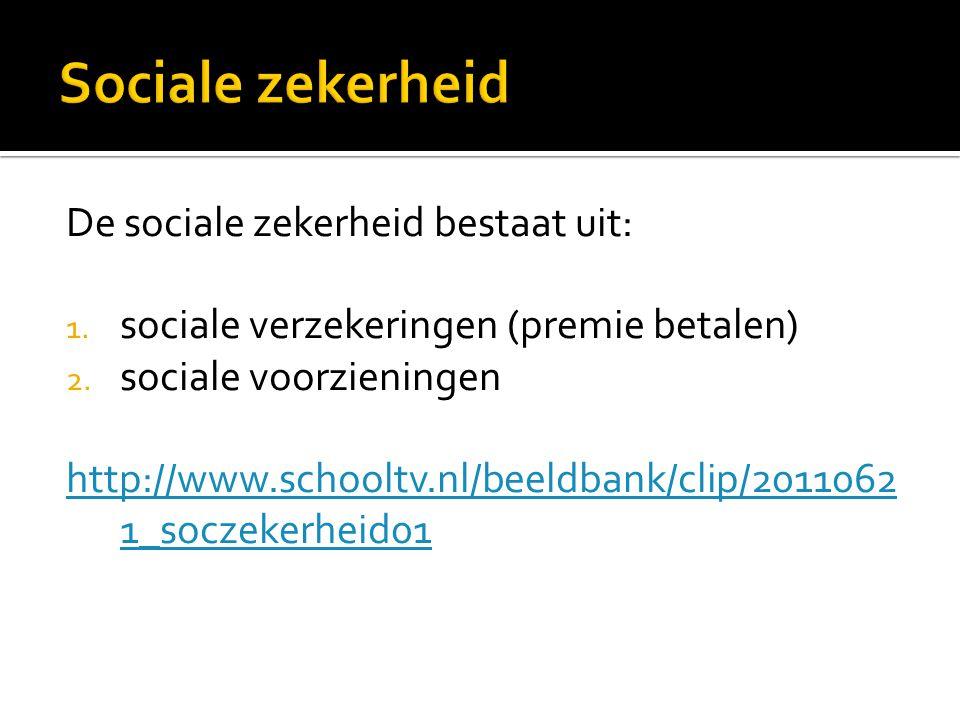 De sociale zekerheid bestaat uit: 1. sociale verzekeringen (premie betalen) 2. sociale voorzieningen http://www.schooltv.nl/beeldbank/clip/2011062 1_s