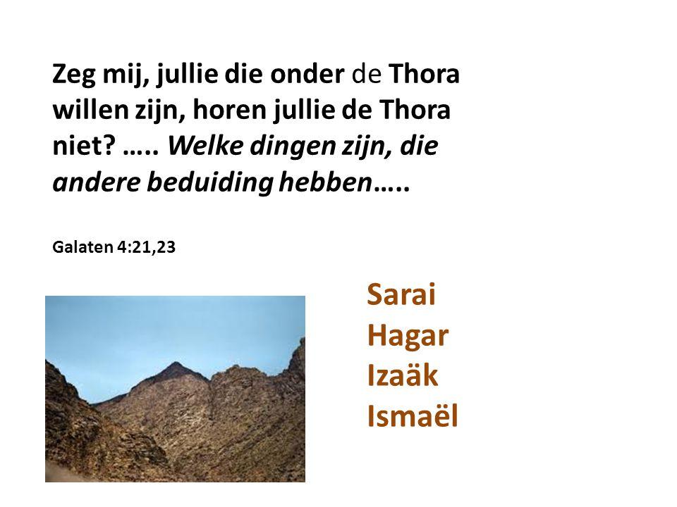 Zeg mij, jullie die onder de Thora willen zijn, horen jullie de Thora niet? ….. Welke dingen zijn, die andere beduiding hebben….. Galaten 4:21,23 Sara