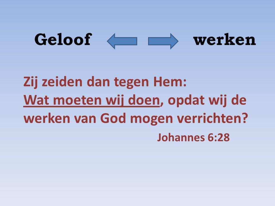 Geloof werken Zij zeiden dan tegen Hem: Wat moeten wij doen, opdat wij de werken van God mogen verrichten? Johannes 6:28