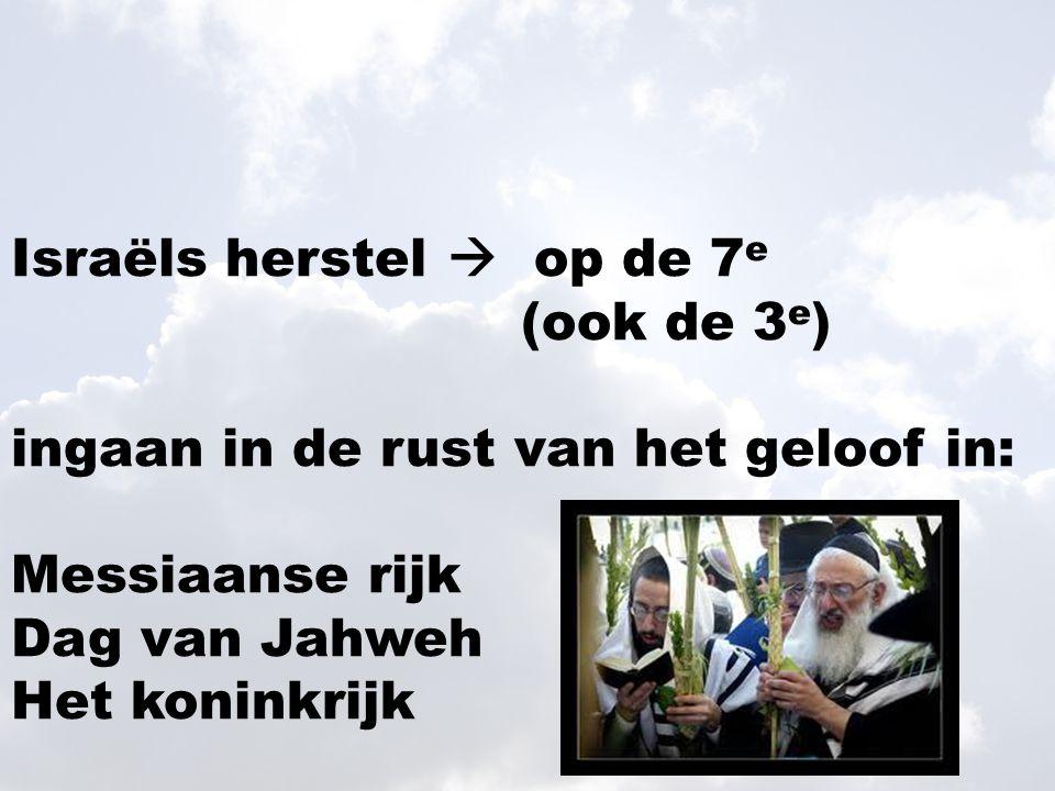 Israëls herstel  op de 7 e (ook de 3 e ) ingaan in de rust van het geloof in: Messiaanse rijk Dag van Jahweh Het koninkrijk