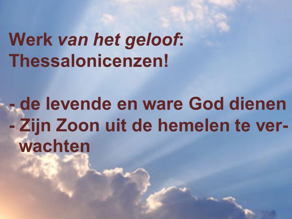 Werk van het geloof: Thessalonicenzen! - de levende en ware God dienen - Zijn Zoon uit de hemelen te ver- wachten