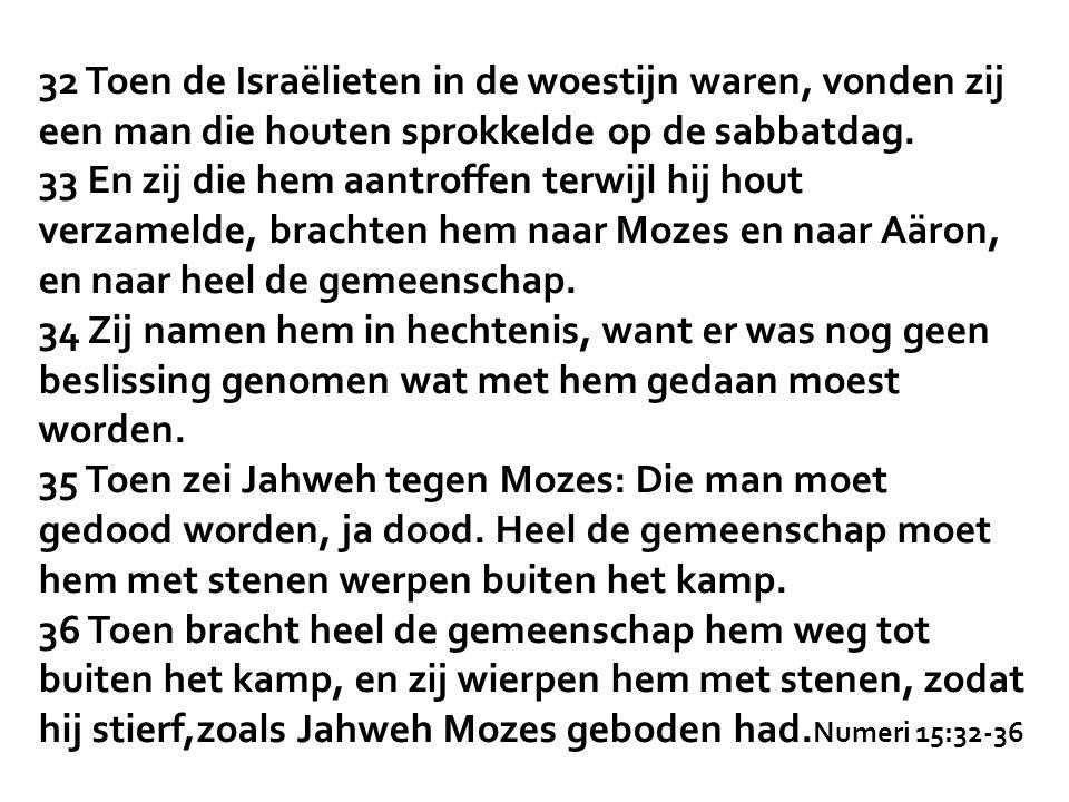 32 Toen de Israëlieten in de woestijn waren, vonden zij een man die houten sprokkelde op de sabbatdag. 33 En zij die hem aantroffen terwijl hij hout v