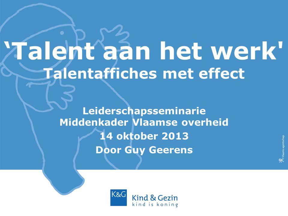 'Talent aan het werk' Talentaffiches met effect Leiderschapsseminarie Middenkader Vlaamse overheid 14 oktober 2013 Door Guy Geerens