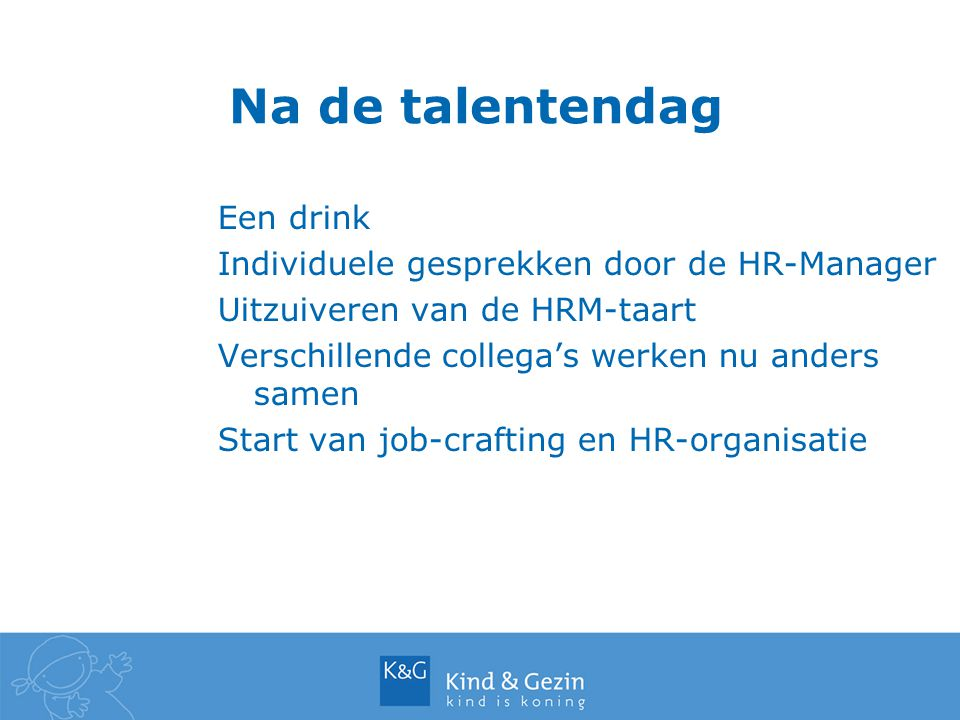 Na de talentendag Een drink Individuele gesprekken door de HR-Manager Uitzuiveren van de HRM-taart Verschillende collega's werken nu anders samen Start van job-crafting en HR-organisatie
