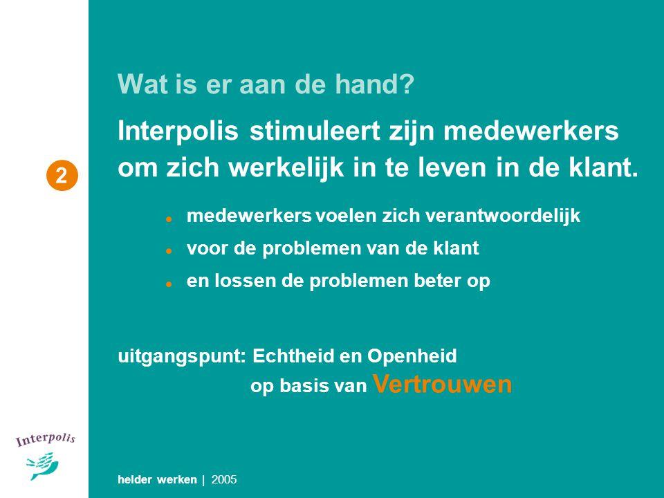 Wat is er aan de hand? Interpolis stimuleert zijn medewerkers om zich werkelijk in te leven in de klant. helder werken | 2005 uitgangspunt: Echtheid e