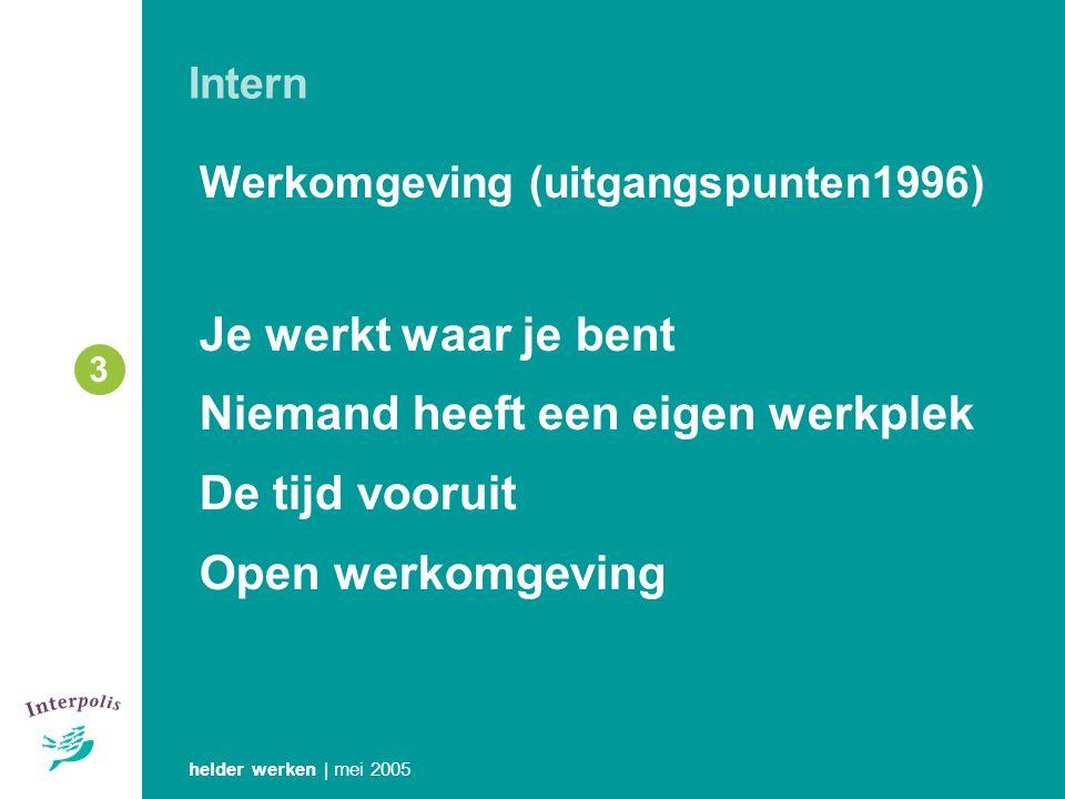 helder werken | mei 2005 3 Werkomgeving (uitgangspunten1996) Je werkt waar je bent Niemand heeft een eigen werkplek De tijd vooruit Open werkomgeving