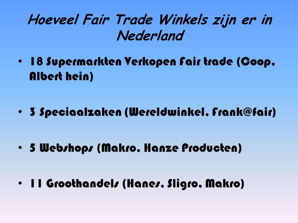 Hoeveel Fair Trade Winkels zijn er in Nederland 18 Supermarkten Verkopen Fair trade (Coop, Albert hein) 3 Speciaalzaken (Wereldwinkel, Frank@fair) 5 W