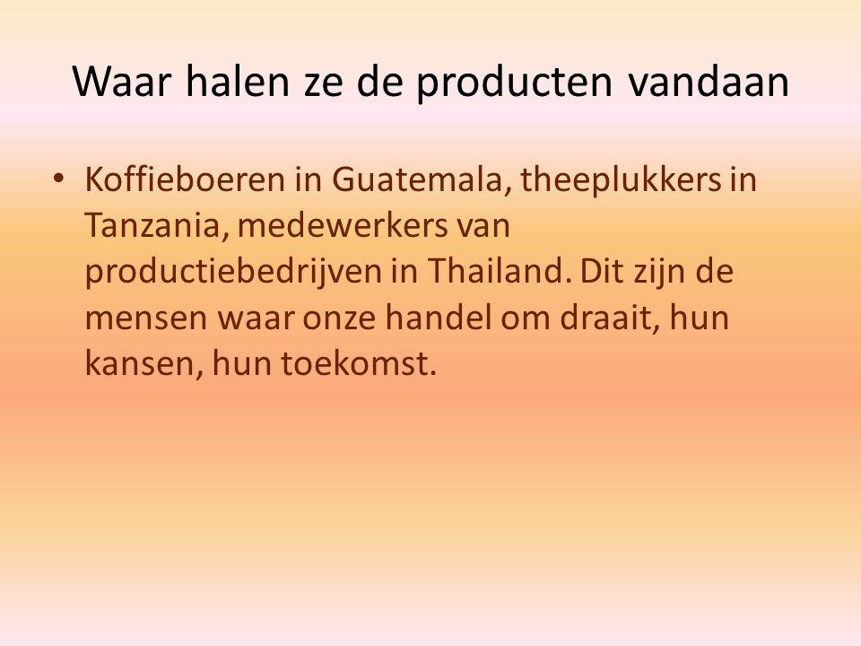 Waar halen ze de producten vandaan Koffieboeren in Guatemala, theeplukkers in Tanzania, medewerkers van productiebedrijven in Thailand. Dit zijn de me