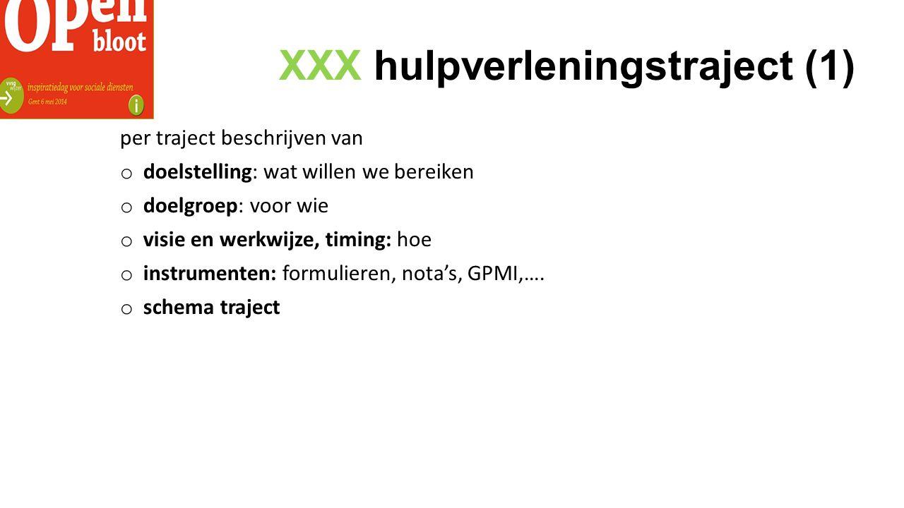 XXX hulpverleningstraject (1) per traject beschrijven van o doelstelling: wat willen we bereiken o doelgroep: voor wie o visie en werkwijze, timing: hoe o instrumenten: formulieren, nota's, GPMI,….