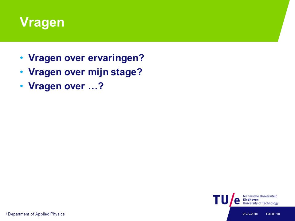 Vragen Vragen over ervaringen? Vragen over mijn stage? Vragen over …? / Department of Applied Physics PAGE 1025-5-2010