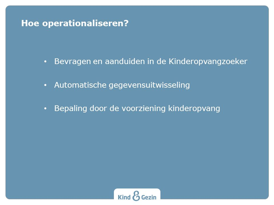 Bevragen en aanduiden in de Kinderopvangzoeker Automatische gegevensuitwisseling Bepaling door de voorziening kinderopvang Hoe operationaliseren?