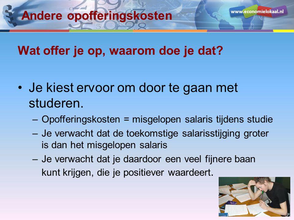 www.economielokaal.nl Andere opofferingskosten Wat offer je op, waarom doe je dat? Je kiest ervoor om door te gaan met studeren. –Opofferingskosten =