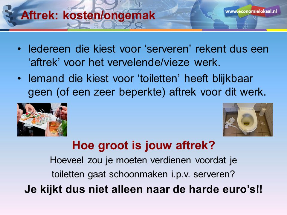 www.economielokaal.nl Netto baten KeuzeOpbrengst (waardering) Kosten (waardering ongemak) Netto baten Veronderstel eens dat je de volgende keuze moet maken: –Het avondje serveren, waarvoor je € 40 krijgt.