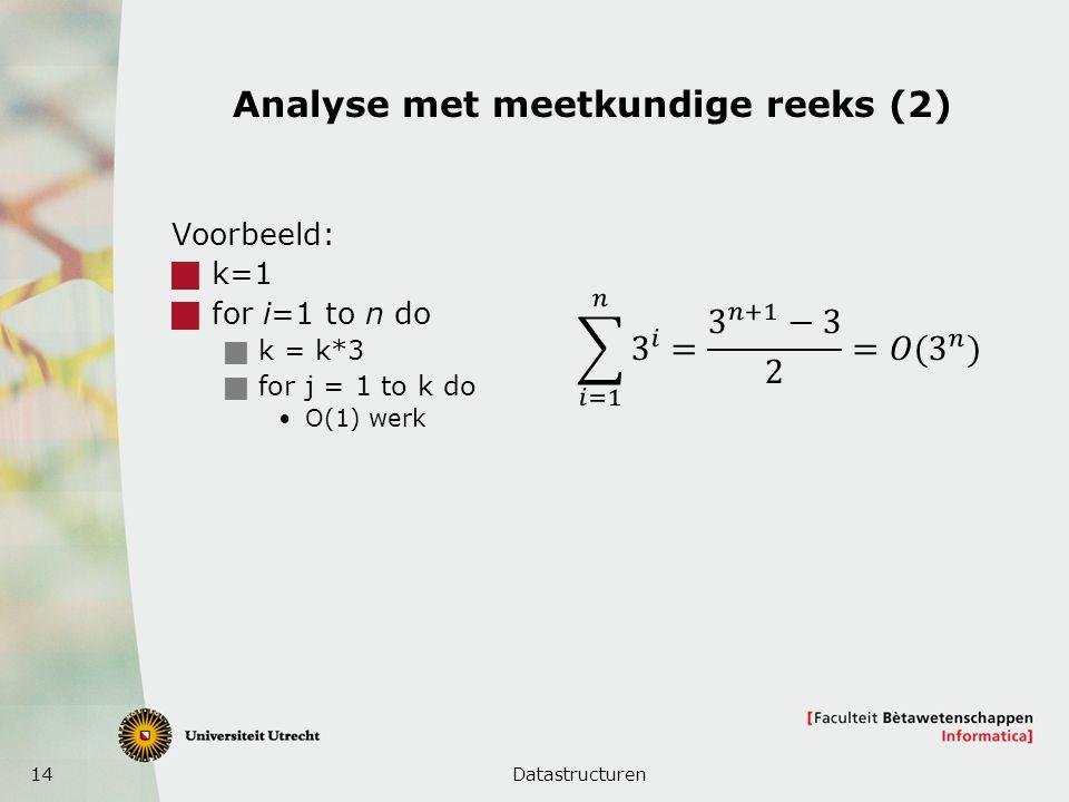 14 Analyse met meetkundige reeks (2) Voorbeeld:  k=1  for i=1 to n do  k = k*3  for j = 1 to k do O(1) werk Datastructuren