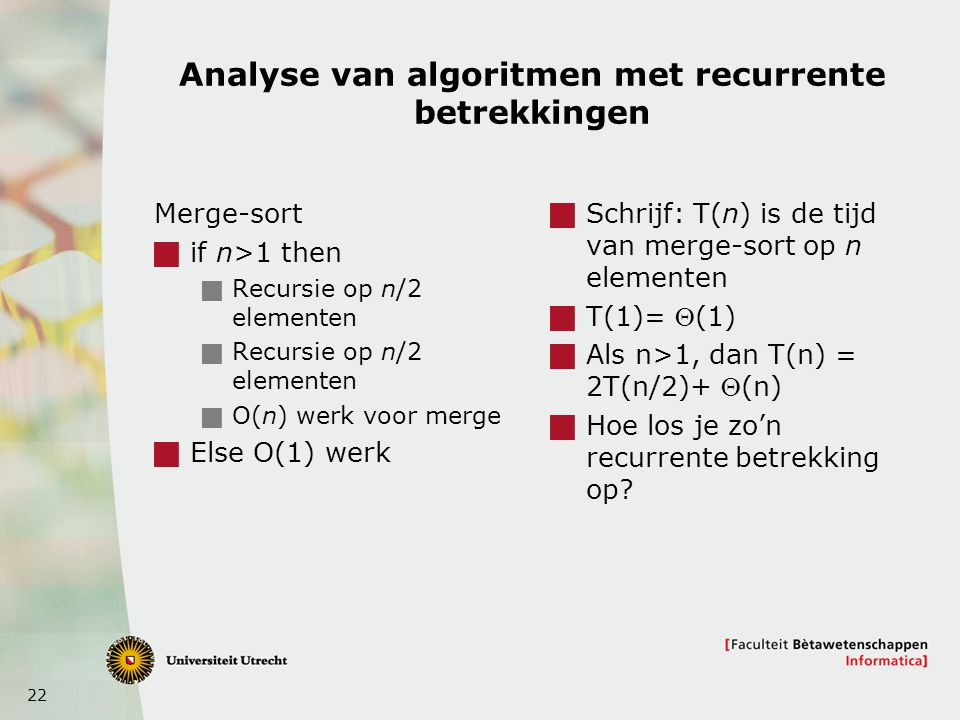22 Analyse van algoritmen met recurrente betrekkingen Merge-sort  if n>1 then  Recursie op n/2 elementen  O(n) werk voor merge  Else O(1) werk  Schrijf: T(n) is de tijd van merge-sort op n elementen  T(1)=  (1)  Als n>1, dan T(n) = 2T(n/2)+  (n)  Hoe los je zo'n recurrente betrekking op?