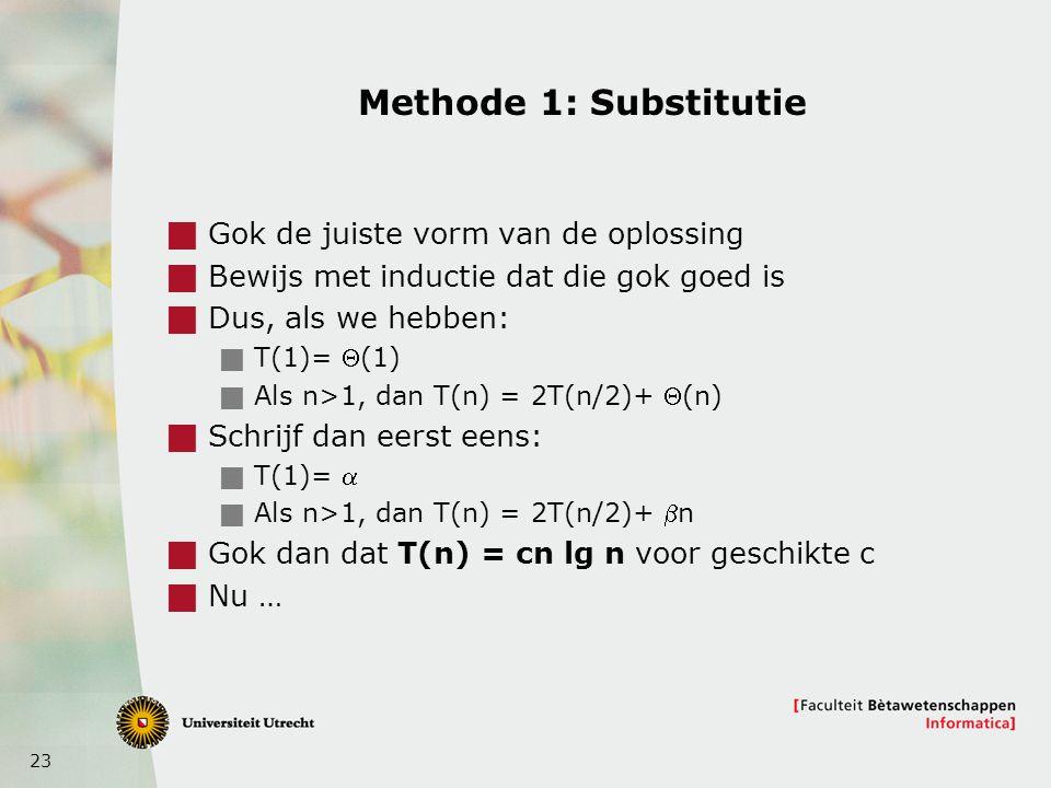 23 Methode 1: Substitutie  Gok de juiste vorm van de oplossing  Bewijs met inductie dat die gok goed is  Dus, als we hebben:  T(1)= (1)  Als n>1, dan T(n) = 2T(n/2)+ (n)  Schrijf dan eerst eens:  T(1)=   Als n>1, dan T(n) = 2T(n/2)+ n  Gok dan dat T(n) = cn lg n voor geschikte c  Nu …