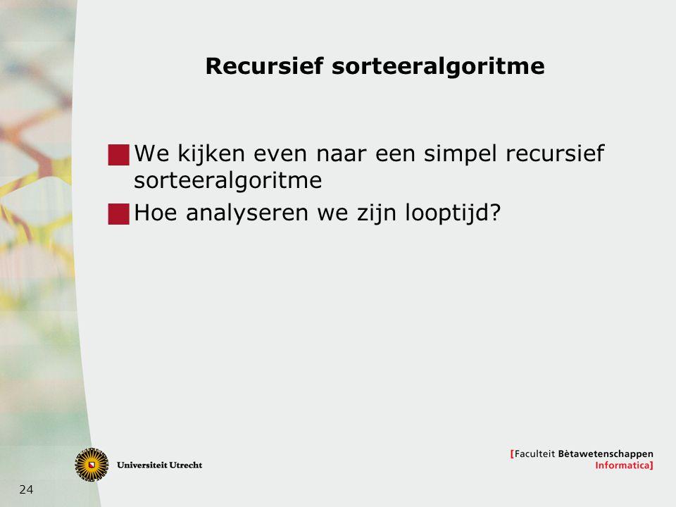 24 Recursief sorteeralgoritme  We kijken even naar een simpel recursief sorteeralgoritme  Hoe analyseren we zijn looptijd?