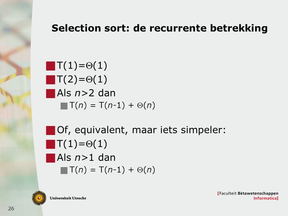 26 Selection sort: de recurrente betrekking  T(1)=(1)  T(2)=(1)  Als n>2 dan  T(n) = T(n-1) + (n)  Of, equivalent, maar iets simpeler:  T(1)=(1)  Als n>1 dan  T(n) = T(n-1) + (n)